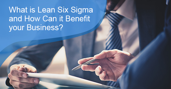 What is Lean Six Sigma and How Can it Benefit your Business?